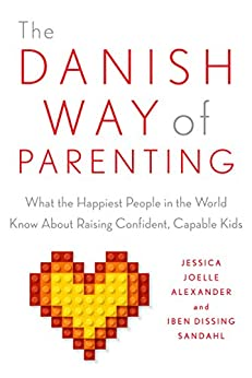 The Danish Way of Parenting: What the Happiest People in the World Know About Raising Confident, Capable Kids by [Alexander, Jessica Joelle, Sandahl, Iben]