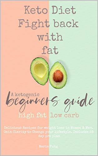 Keto Diet: Fight back with fat: A ketogenic beginners guide, high fat, low carb. Delicious Recipes for weight loss in Women & Men. Gain Clarity to Change your lifestyle. Includes 28 day pre plan (Weight Loss Diet Plan For Women At Home)