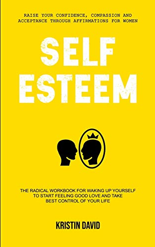Self Esteem: The Radical Workbook for Waking Up Yourself to Start Feeling Good Love and Take Best Control of Your Life (Raise Your Confidence, ... for Women) (Self Esteem Psychology) (Radical Dating)