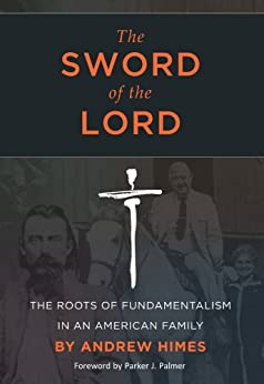 The Sword of the Lord: The Roots of Fundamentalism in an American Family by [Himes, Andrew]