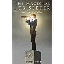 The Magickal Job Seeker: Attract The Work You Love With Angelic Power