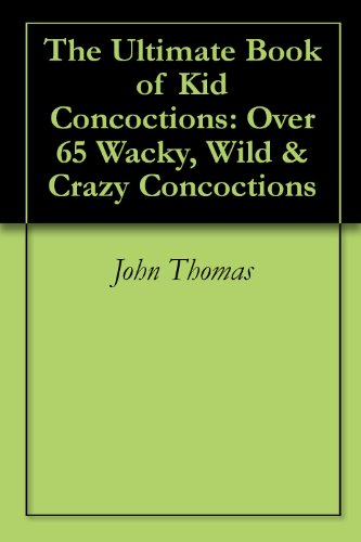 The Ultimate Book of Kid Concoctions: Over 65 Wacky, Wild & Crazy Concoctions