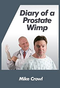 Diary of a Prostate Wimp: the aftermath of having a prostate biopsy by [Crowl, Mike]
