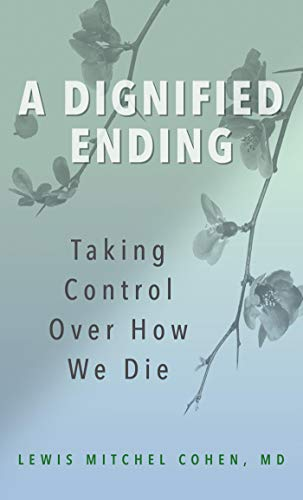 A Dignified Ending: Taking Control Over How We Die (Arguments For And Against Physician Assisted Death)