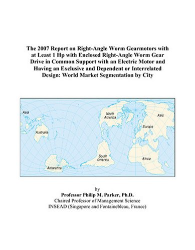 The 2007 Report on Right-Angle Worm Gearmotors with at Least 1 Hp with Enclosed Right-Angle Worm Gear Drive in Common Support with an Electric Motor ... Design: World Market Segmentation by City
