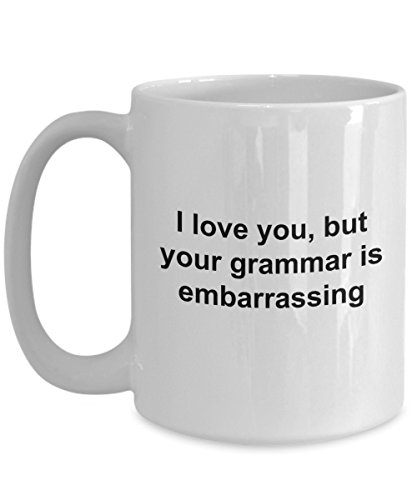 Bad Grammar Mug - I Love You But Your Grammar Is Embarrassing - Funny Proper Correct Correction Literally Coffee Gift Cup