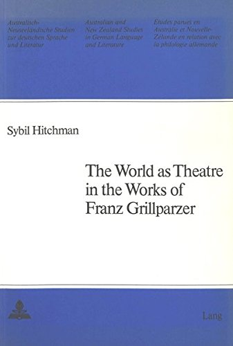 The World as Theatre in the Works of Franz Grillparzer (Australian and New Zealand Studies in German Language and Literature) by Peter Lang International Academic Publishers