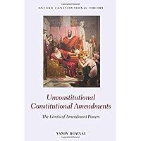 Unconstitutional Constitutional Amendments: The Limits of Amendment Powers