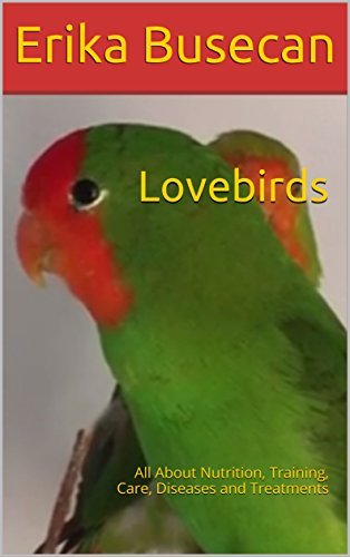 Lovebirds: All About Nutrition, Training, Care, Diseases and Treatments
