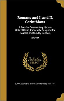 Romans and I. and II. Corinthians: A Popular Commentary Upon a Critical Basis, Especially Designed for Pastors and Sunday Schools: Volume 6