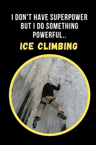 I Dont' Have Superpower But I Do Something Powerful.. Ice Climbing: Novelty Lined Notebook / Journal To Write In Perfect Gift Item (6 x 9 inches)