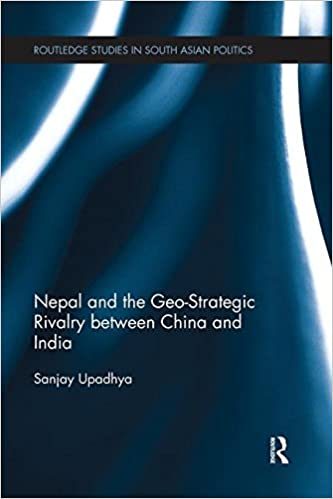 Nepal and the Geo-Strategic Rivalry between China and India (Routledge Studies in South Asian Politics) by Sanjay Upadhya (2015-08-04)
