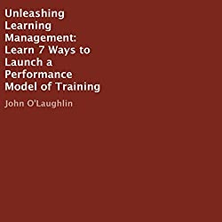 Unleashing Learning Management: Learn 7 Ways to Launch a Performance Model of Training