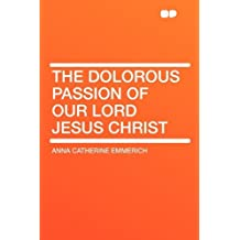 The Dolorous Passion of Our Lord Jesus Christ by Anna Catherine Emmerich (2010-01-29)