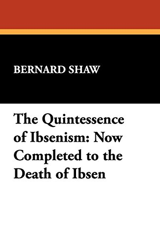 (The Quintessence of Ibsenism: Now Completed to the Death of Ibsen)