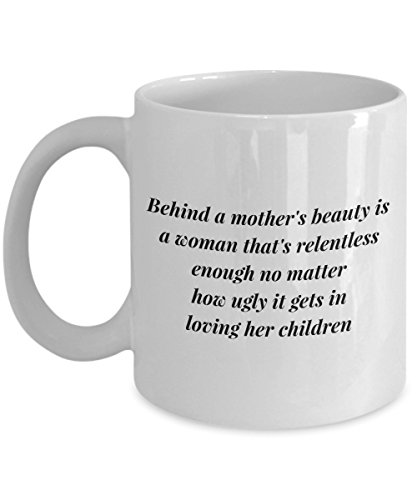 - Funny Quote 11Oz Coffee Mug, Behind A Mother'S Beauty Is A Woman That'S Relentless Enough No Matter How Ugly It Gets In Loving Her Children for Dad,