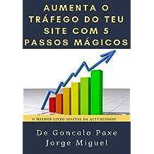 Aumenta o Tráfego do Teu Site com 5 Passos Mágicos  : Aprenda a trazer muito Tráfego para o teu Site (Portuguese Edition)