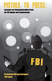 Pistols to Press: Lessons on Communication from an FBI Agent and Spokesman by [Lanza, Jeff]