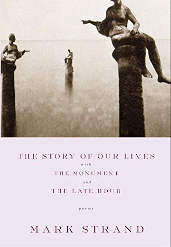 The Story of Our Lives, with the Monument and the Late Hour (The Story Of Our Lives Mark Strand)