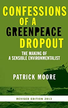 Confessions of a Greenpeace Dropout: The Making of a Sensible Environmentalist by [Moore, Patrick]