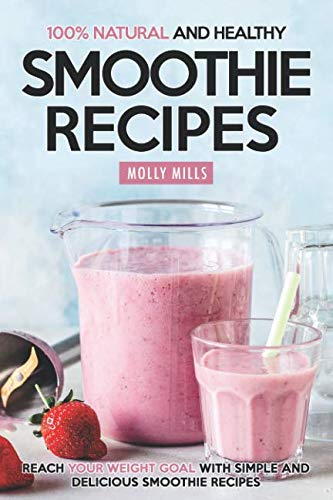 100% Natural and Healthy Smoothie Recipes: Reach your Weight Goal With Simple and Delicious Smoothie Recipes by Molly Mills
