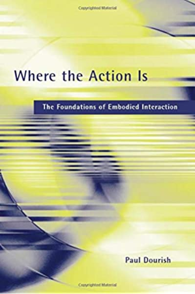 Where The Action Is The Foundations Of Embodied Interaction The Mit Press Dourish Paul 0000262541785 Amazon Com Books