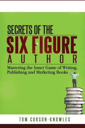 Secrets of the Six-Figure Author: Mastering the Inner Game of Writing, Publishing and Marketing Books (Volume 1)