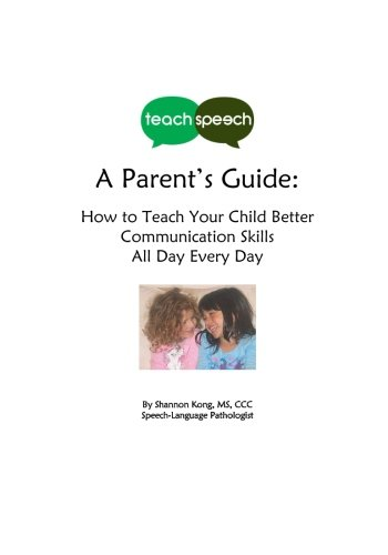 Teach Speech: A Parent's Guide: How to Teach Your Child Better Communication Skills All Day Every Day