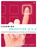 Learning Objective-C 2.0: A Hands-On Guide to Objective-C for Mac and iOS Developers Front Cover