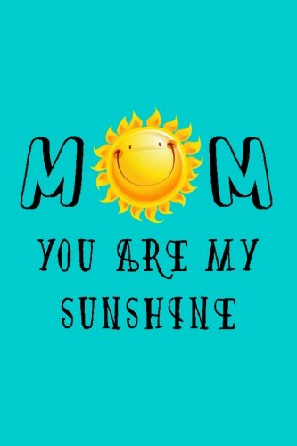 Mom You Are My Sunshine: Happy Mother's Day, Mothers Day Gifts, 6 x 9, 108 Lined Pages (journal, notebook, (U Are My Sunshine)