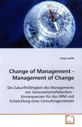 Change of Management - Management of Change: Die Zukunftsfähigkeit des Managements von Genossenschaftsbanken - Konsequenzen für das HRM und Entwicklung eines Consultingprozesses