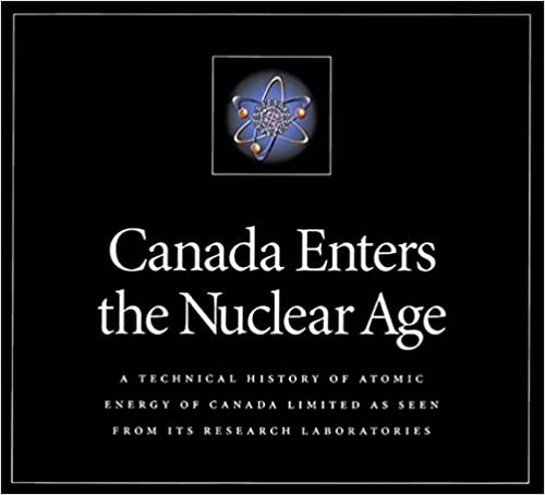 Canada Enters the Nuclear Age A Technical History of Atomic Energy of Canada Limited as Seen from Its Research Laboratories