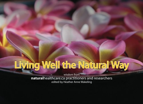 Living Well the Natural Way: Wisdom from NaturalHealthcare.ca Practitioners and Researchers