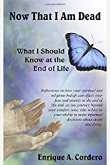 Now That I Am Dead: What I Should Know at the End of Life Paperback