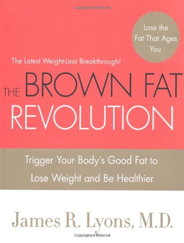 The Brown Fat Revolution: Trigger Your Body's Good Fat to Lose Weight and Be Healthier (Brown Fat)