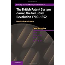 The British Patent System during the Industrial Revolution 1700-1852: From Privilege to Property