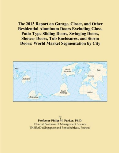 The 2013 Report on Garage, Closet, and Other Residential Aluminum Doors Excluding Glass, Patio-Type Sliding Doors, Swinging Doors, Shower Doors, Tub ... Doors: World Market Segmentation by City