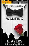 Wanting: (Mac and Amanda's Story) (A River City Novel Book 1)