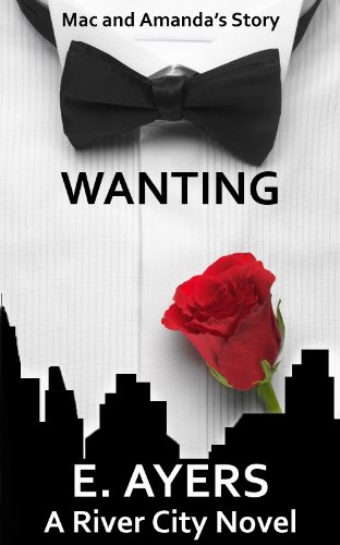 Wanting: (Mac and Amanda's Story) (A River City Novel Book 1) by [Ayers, E.]