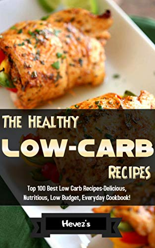 The Healthy Low-Carb Recipes: Top 100 Best Low Carb Recipes-Delicious, Nutritious, Low Budget, Everyday Cookbook! by Hevez's