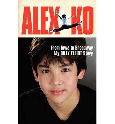 Alex Ko: From Iowa to Broadway, My Billy Elliot Story (Hardback) - Common pdf epub