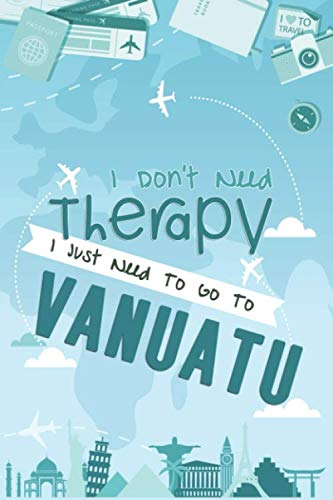 I Don't Need Therapy I Just Need To Go To VANUATU: VANUATU Travel Notebook / South Pacific Ocean...