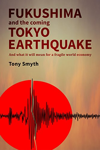 Fukushima and the coming Tokyo earthquake: and what it will mean for a fragile world economy by tony smyth