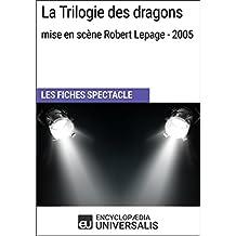 La Trilogie des dragons (mise en scène Robert Lepage - 2005): Les Fiches Spectacle d'Universalis (French Edition)