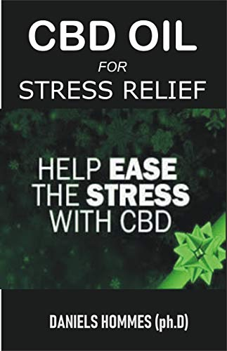 CBD OIL FOR STRESS RELIEF: An Essential Guide on Using CBD Oil to Relieve Stress and Anxiety (Best Marijuana For Anxiety)