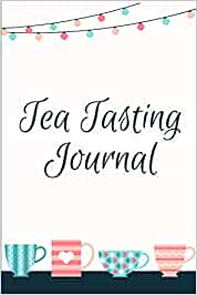 Tea Tasting Journal: Track and Rate Tea Varieties Journal: Gift For Tea Drinkers | Aroma and Taste | Steeping Time and Temperature | Green White Oolong | County of Origin | Fun Flavors | Infused