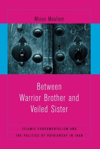 Between Warrior Brother and Veiled Sister: Islamic Fundamentalism and the Politics of Patriarchy in Iran