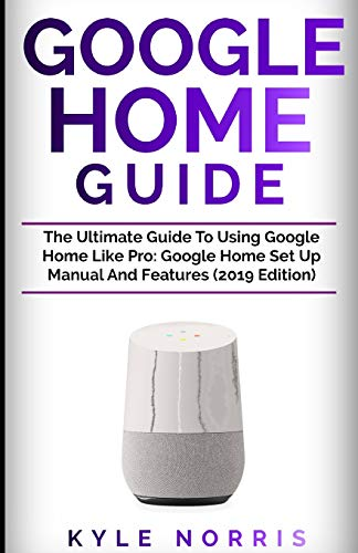 GOOGLE HOME GUIDE: The Ultimate Guide To Using
