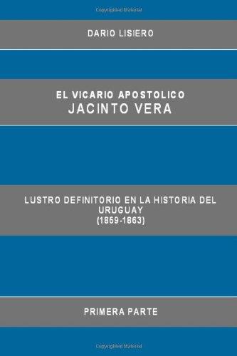 El Vicario Apostolico Jacinto Vera, Lustro Definitorio en la Historia del Uruguay (1859-1863), Primera Parte (Spanish Edition)