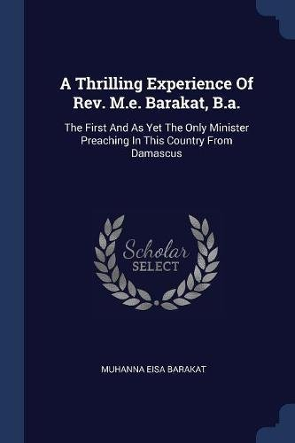 Download A Thrilling Experience Of Rev. M.e. Barakat, B.a.: The First And As Yet The Only Minister Preaching In This Country From Damascus pdf